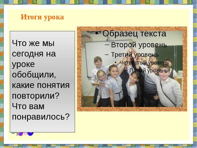 Итоги урока Что же мы сегодня на уроке обобщили, какие понятия повторили? Что...