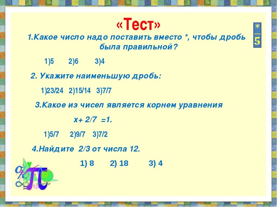 «Тест» 1.Какое число надо поставить вместо *, чтобы дробь была правильной? 1)...