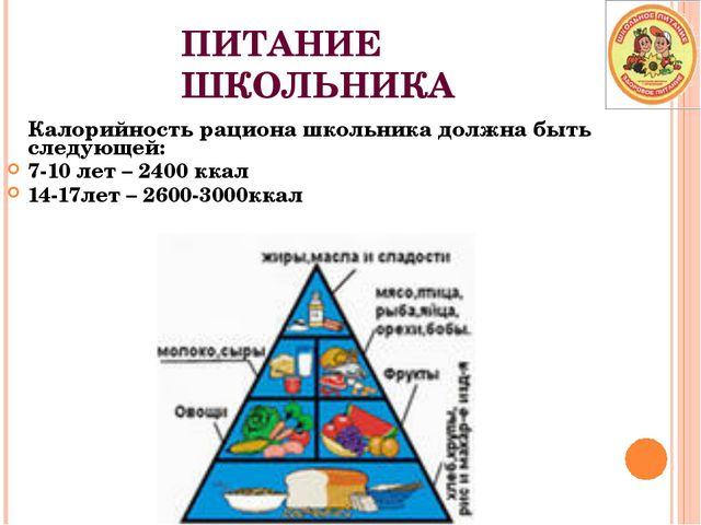 ПИТАНИЕ ШКОЛЬНИКА Калорийность рациона школьника должна быть следующей: 7-10...