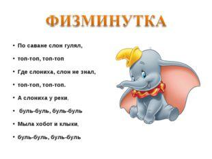 По саване слон гулял, топ-топ, топ-топ Где слониха, слон не знал, топ-топ, т
