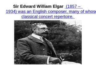 Sir Edward William Elgar(1857 – 1934) was an English composer, many of whos