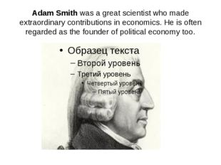 Adam Smith was a great scientist who made extraordinary contributions in econ