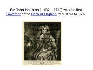 Sir John Houblon( 1632 – 1712) was the firstGovernorof theBank of England