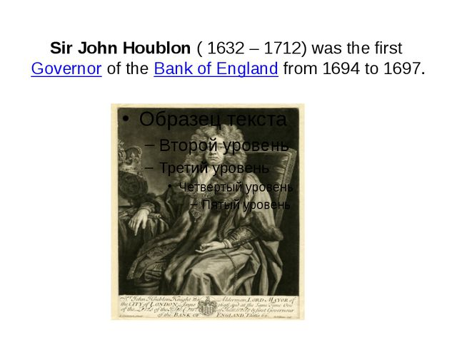 Sir John Houblon( 1632 – 1712) was the firstGovernorof theBank of England...