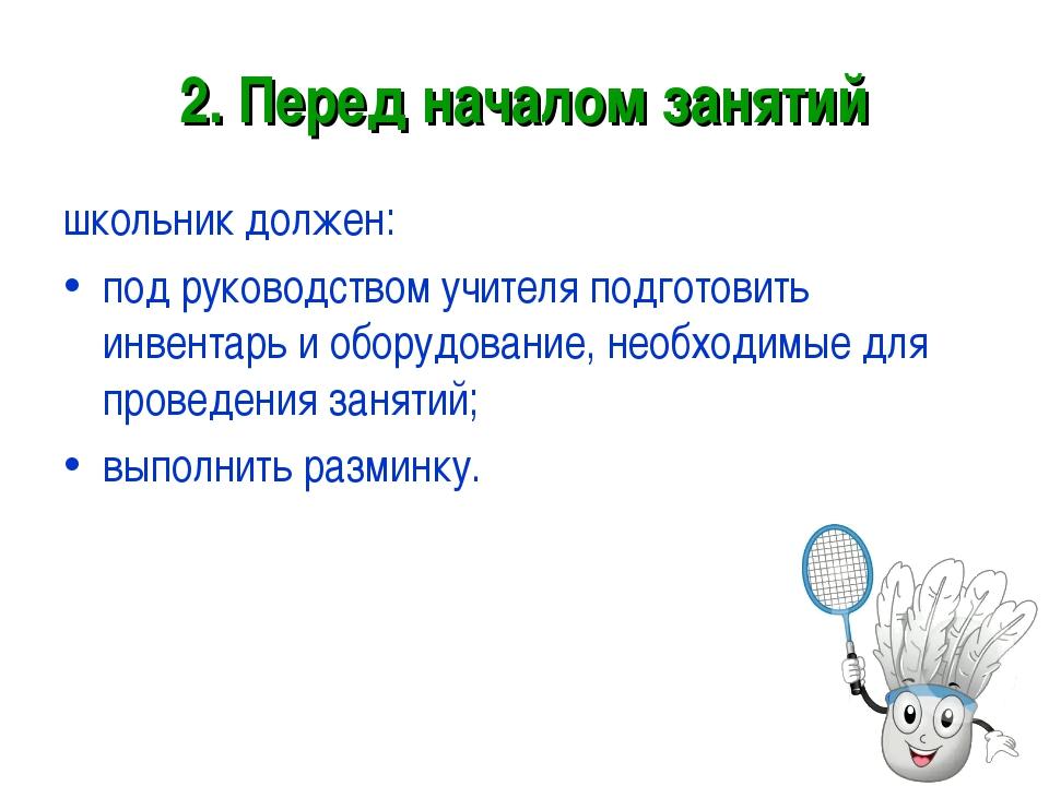 2. Перед началом занятий школьник должен: под руководством учителя подготовит...