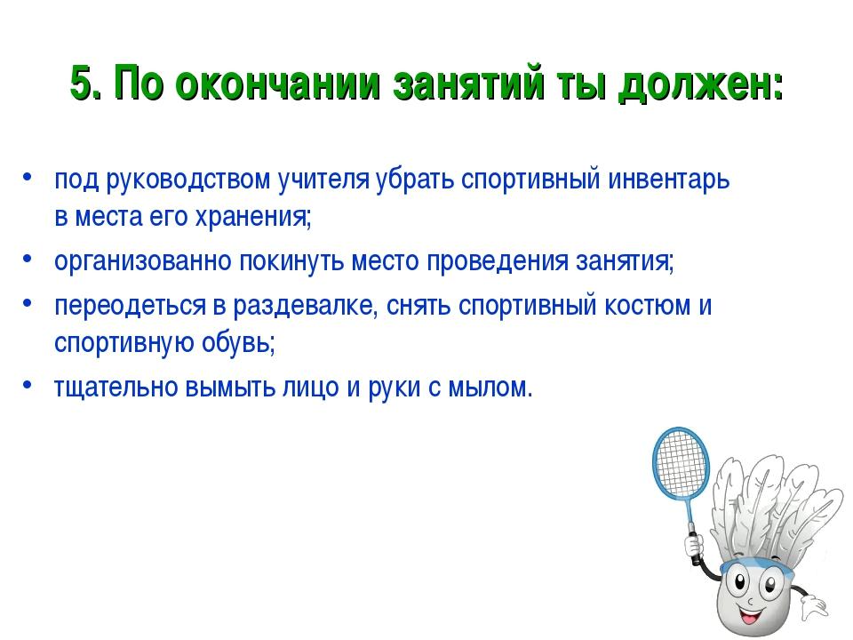 5. По окончании занятий ты должен: под руководством учителя убрать спортивный...
