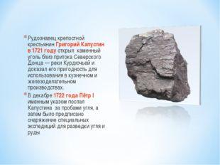 Рудознавец крепостной крестьянин Григорий Капустин в 1721 году открыл каменны
