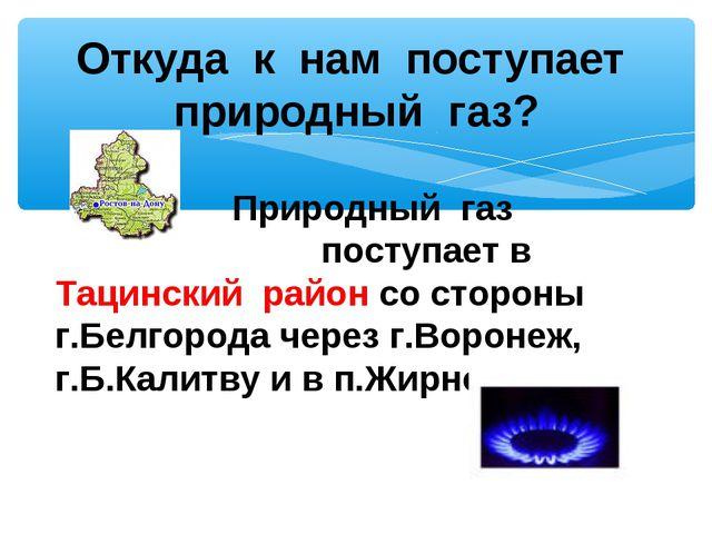 Откуда к нам поступает природный газ? Природный газ поступает в Тацинский ра...