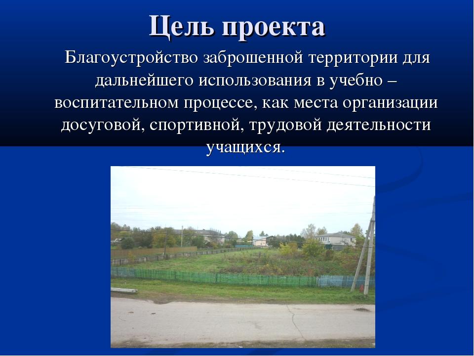 Цель проекта Благоустройство заброшенной территории для дальнейшего использов...