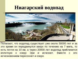 Ниагарский водопад Полагают, что водопад существует уже около 50000 лет и за