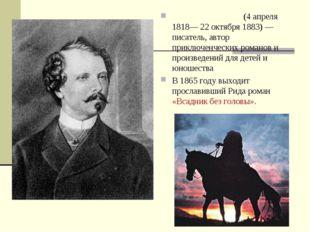Майн Рид То́мас Майн Рид (4 апреля 1818— 22 октября 1883) —писатель, автор пр