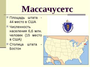 Массачусетс Площадь штата - 44 место в США Численность населения 6,6 млн. чел