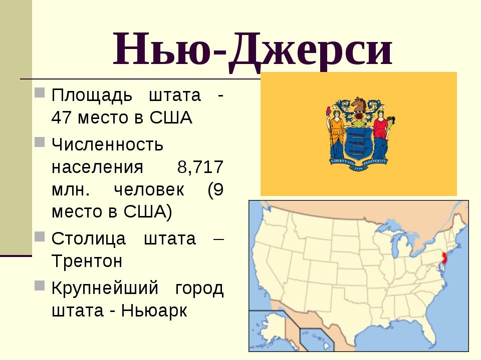 Нью-Джерси Площадь штата - 47 место в США Численность населения 8,717 млн. че...