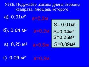 У785. Подумайте ,какова длина стороны квадрата, площадь которого: а). 0,01м²