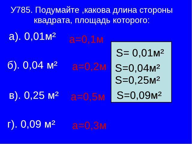 У785. Подумайте ,какова длина стороны квадрата, площадь которого: а). 0,01м²...