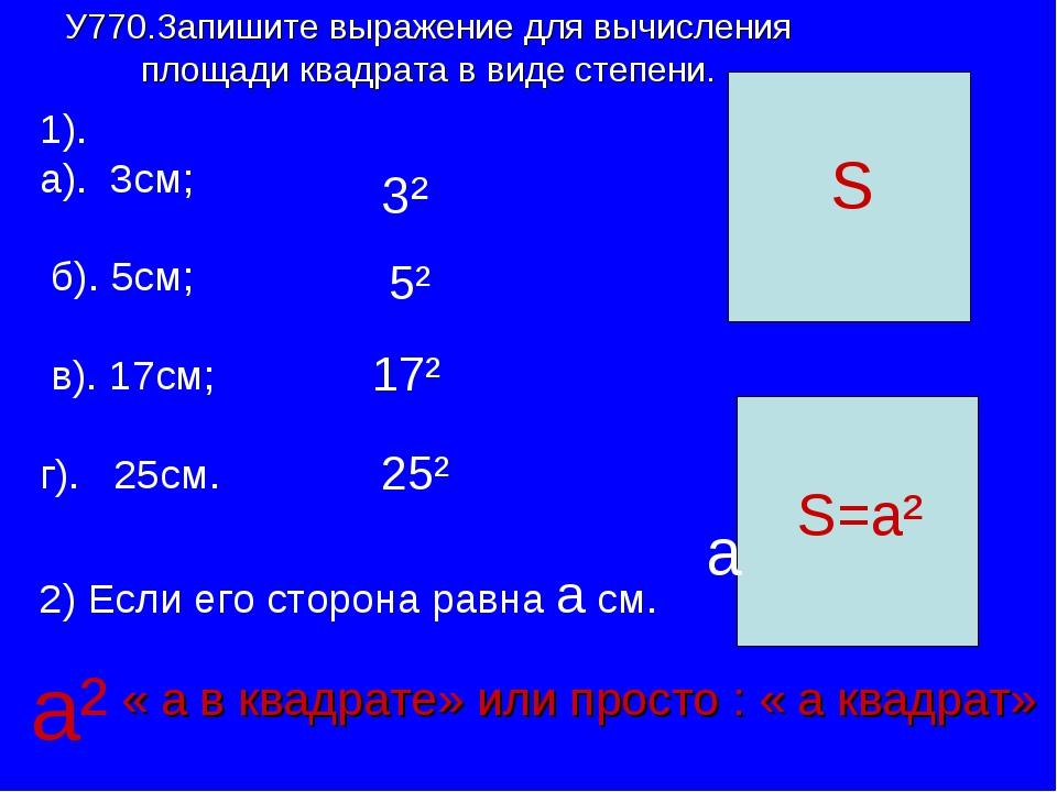 У770.Запишите выражение для вычисления площади квадрата в виде степени. 1). а...