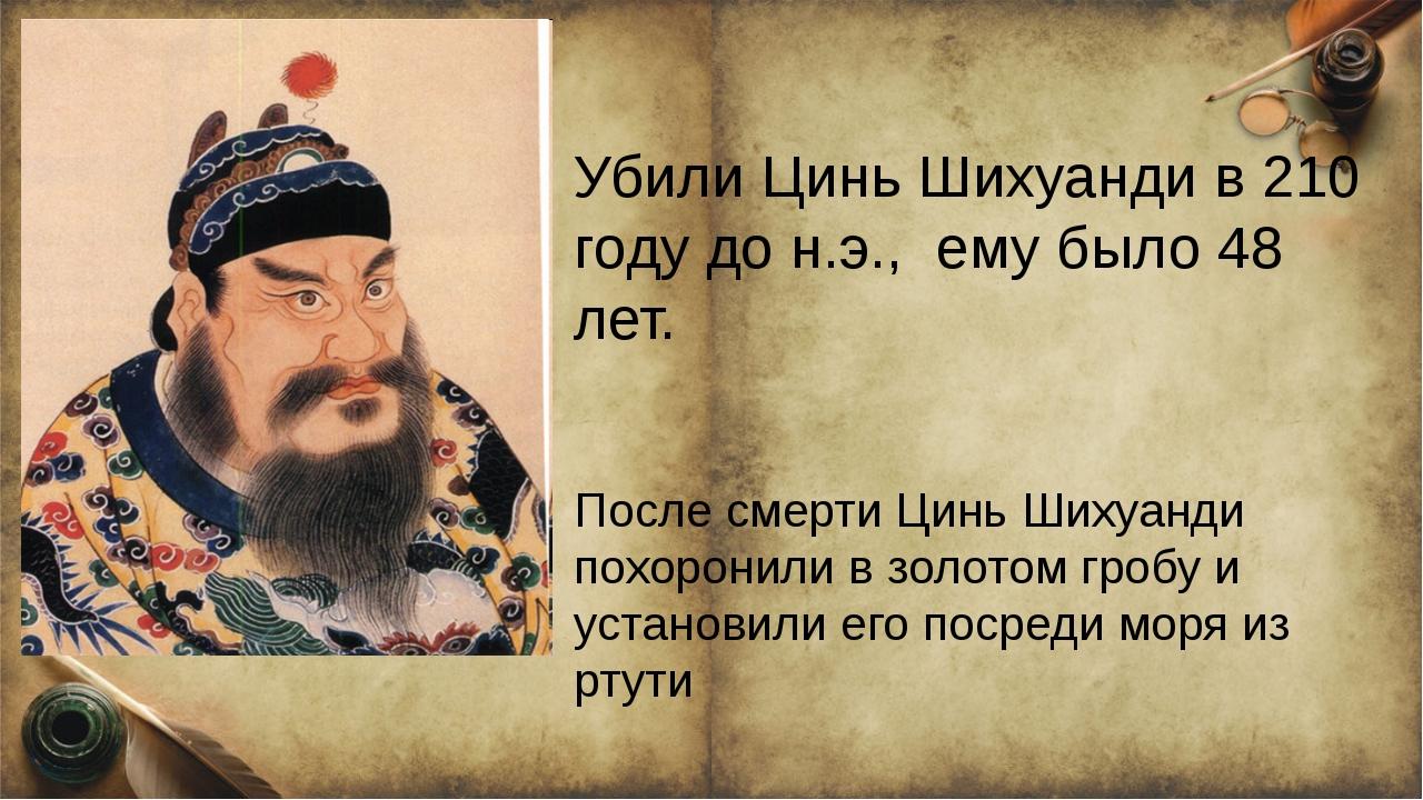 Убили Цинь Шихуанди в 210 году до н.э., ему было 48 лет. После смерти Цинь Ш...