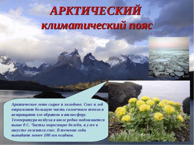 АРКТИЧЕСКИЙ климатический пояс Арктическое лето сырое и холодное. Снег и лед...