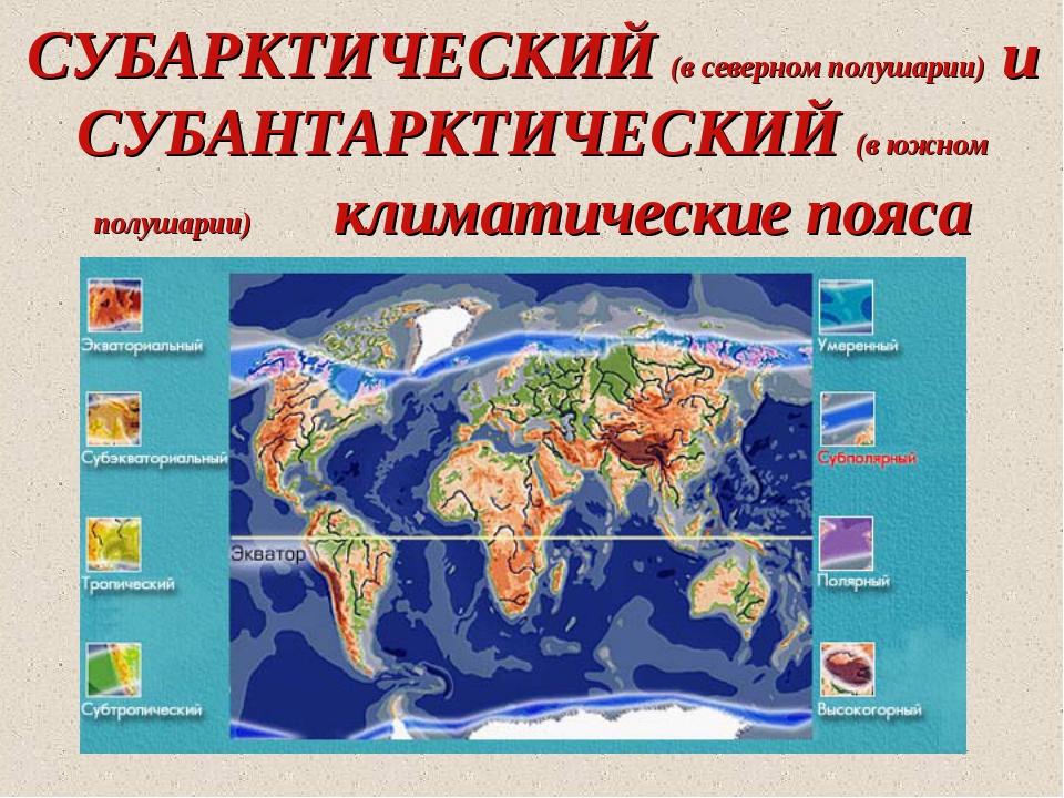 СУБАРКТИЧЕСКИЙ (в северном полушарии) и СУБАНТАРКТИЧЕСКИЙ (в южном полушарии)...