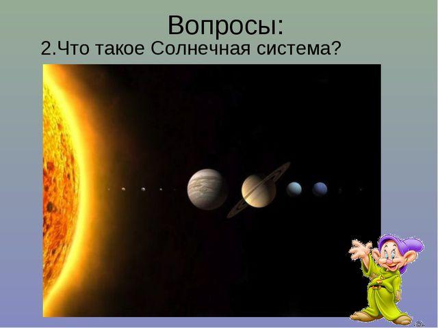 Вопросы: 2.Что такое Солнечная система?