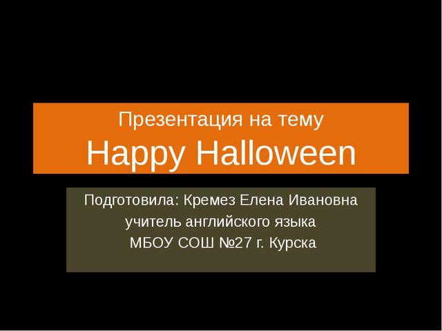 Презентация на тему Happy Halloween Подготовила: Кремез Елена Ивановна учител...