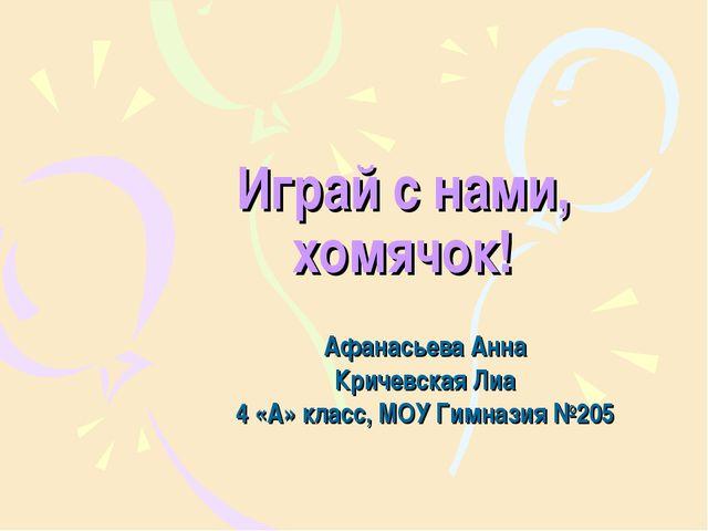 Играй с нами, хомячок! Афанасьева Анна Кричевская Лиа 4 «А» класс, МОУ Гимназ...