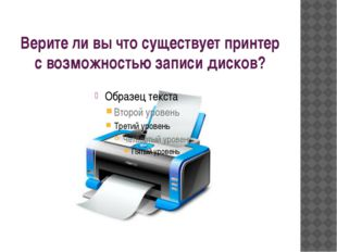 Верите ли вы что существует принтер с возможностью записи дисков?