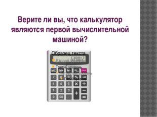 Верите ли вы, что калькулятор являются первой вычислительной машиной?