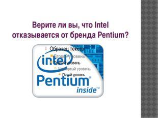 Верите ли вы, что Intel отказывается от бренда Pentium?