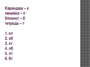 Карандаш – к линейка – л блокнот – б тетрадь – т 1. кл 2. кб 3. кт 4. лб 5. л