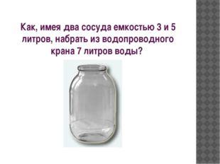 Как, имея два сосуда емкостью 3 и 5 литров, набрать из водопроводного крана 7