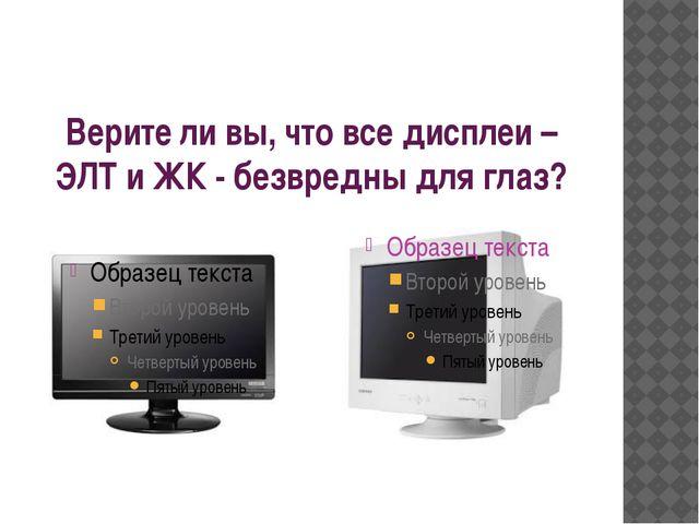 Верите ли вы, что все дисплеи – ЭЛТ и ЖК - безвредны для глаз?