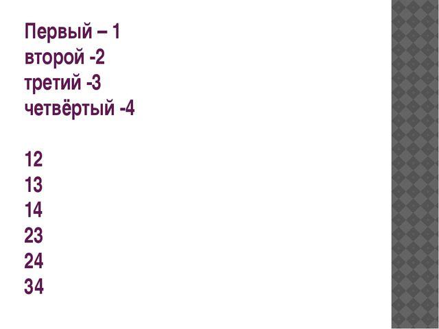 Первый – 1 второй -2 третий -3 четвёртый -4 12 13 14 23 24 34