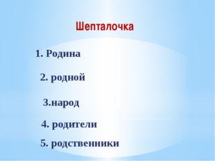Шепталочка 1. Родина 2. родной 3.народ 4. родители 5. родственники