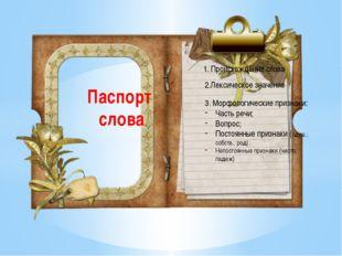 1 Паспорт слова 1. Происхождение слова 2.Лексическое значение 3. Морфологичес