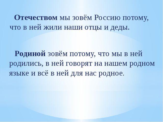 Отечеством мы зовём Россию потому, что в ней жили наши отцы и деды. Родиной...