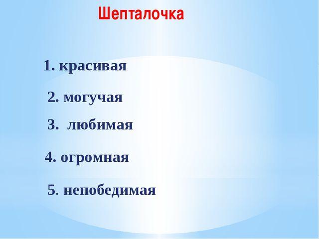 Шепталочка 1. красивая 2. могучая 3. любимая 4. огромная 5. непобедимая
