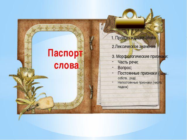 1 Паспорт слова 1. Происхождение слова 2.Лексическое значение 3. Морфологичес...