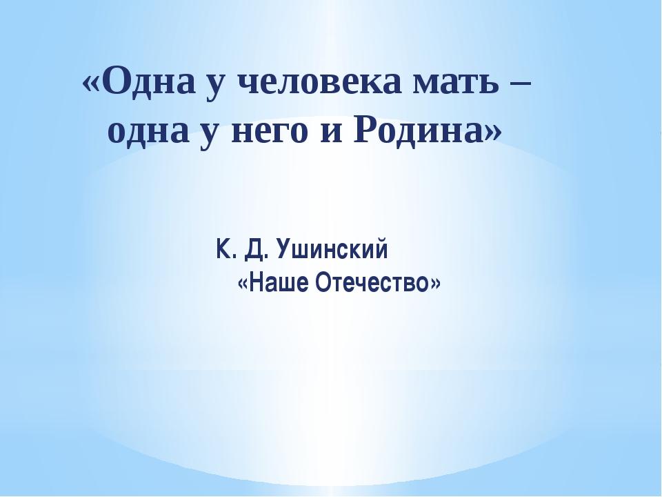 К. Д. Ушинский «Наше Отечество» «Одна у человека мать – одна у него и Родина»
