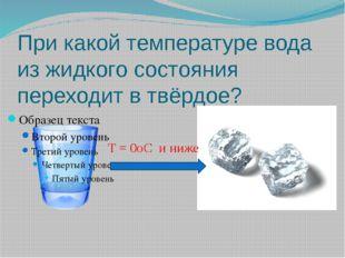 При какой температуре вода из жидкого состояния переходит в твёрдое? T = 0oC