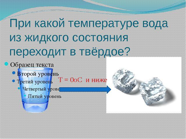 При какой температуре вода из жидкого состояния переходит в твёрдое? T = 0oC...