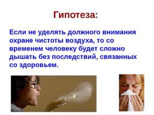 Гипотеза: Если не уделять должного внимания охране чистоты воздуха, то со вре