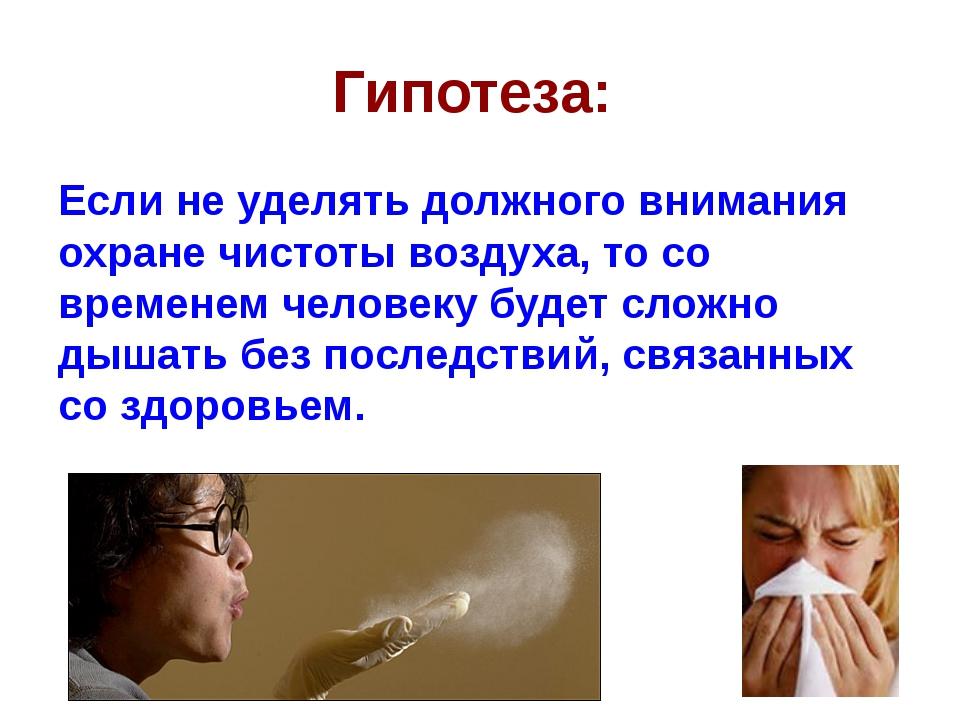 Гипотеза: Если не уделять должного внимания охране чистоты воздуха, то со вре...