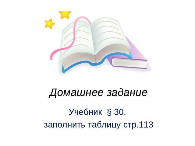 Домашнее задание Учебник § 30, заполнить таблицу стр.113