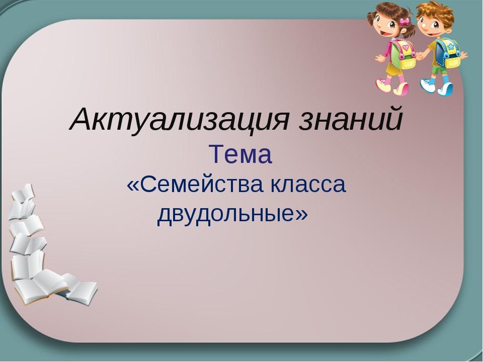 Актуализация знаний Тема «Семейства класса двудольные»