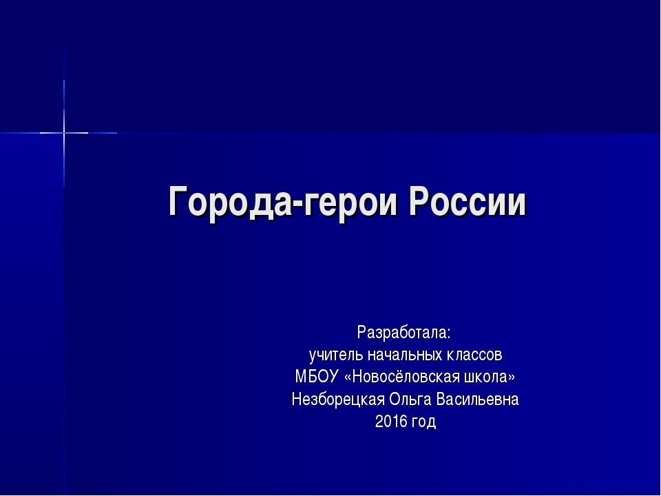 Города-герои России Разработала: учитель начальных классов МБОУ «Новосёловска...