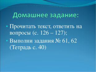Прочитать текст, ответить на вопросы (с. 126 – 127); Выполни задания № 61, 62