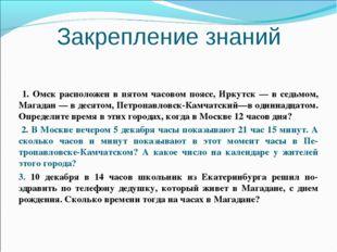 Закрепление знаний 1. Омск расположен в пятом часовом поясе, Иркутск — в седь