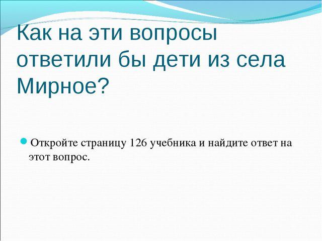 Как на эти вопросы ответили бы дети из села Мирное? Откройте страницу 126 уче...