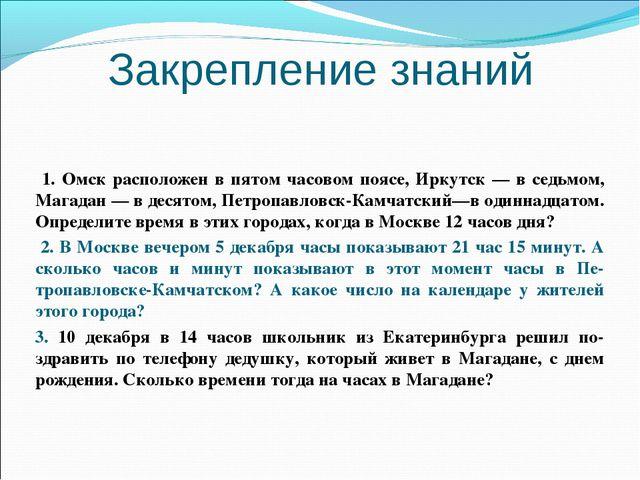 Закрепление знаний 1. Омск расположен в пятом часовом поясе, Иркутск — в седь...
